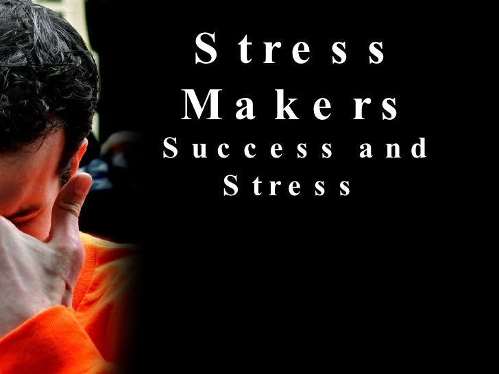 Stress Makers Success and Stress