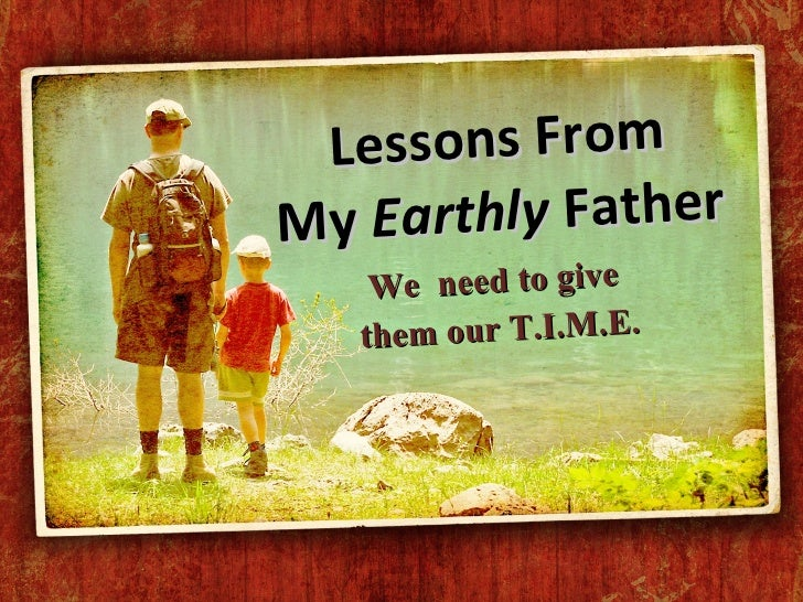 Lessons From My  Earthly  Father We  need to give  them our T.I.M.E.