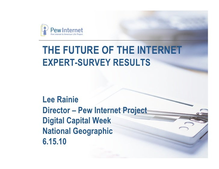 THE FUTURE OF THE INTERNET EXPERT-SURVEY RESULTS   Lee Rainie Director – Pew Internet Project Digital Capital Week Nationa...