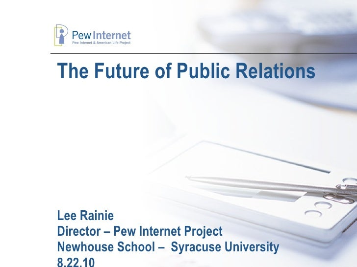 The Future of Public Relations  Lee Rainie Director – Pew Internet Project Newhouse School –  Syracuse University 8.22.10