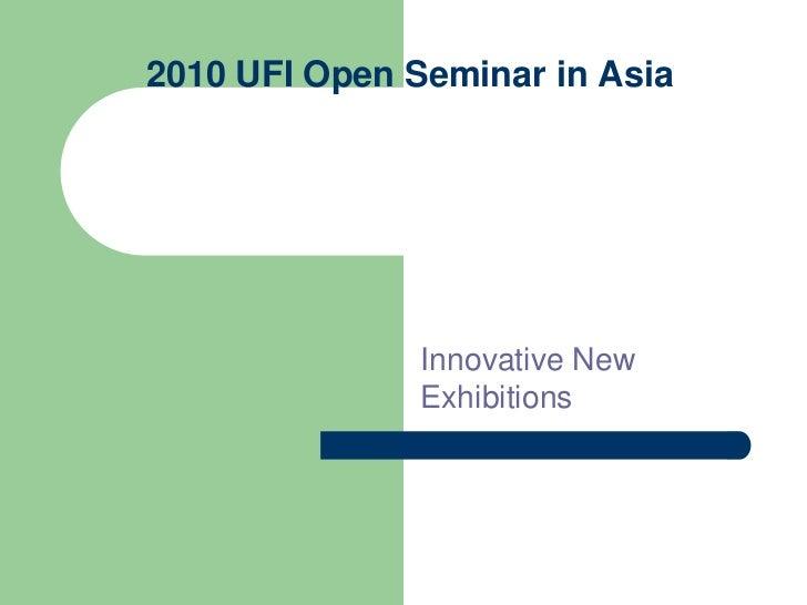 2010 UFI Open Seminar in Asia                    Innovative New                Exhibitions
