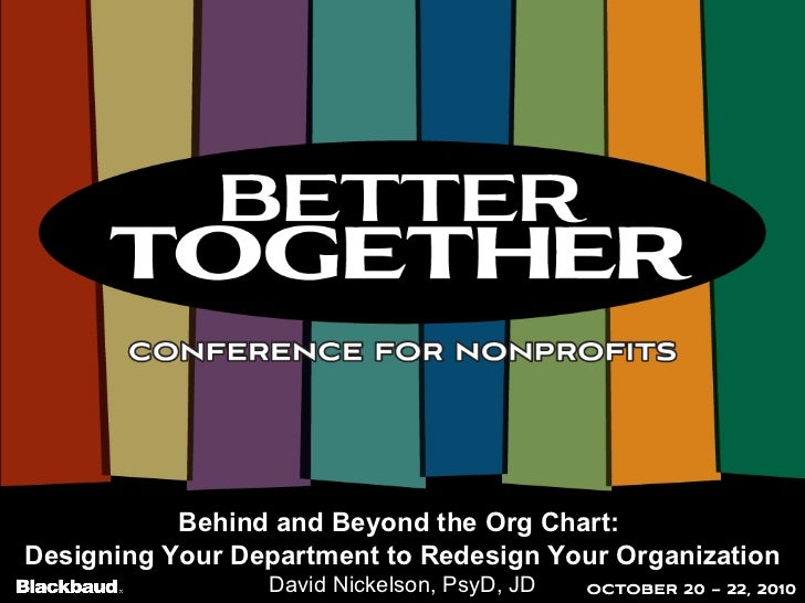 Behind and Beyond the Org Chart:  Designing Your Department to Redesign Your Organization David Nickelson, PsyD, JD