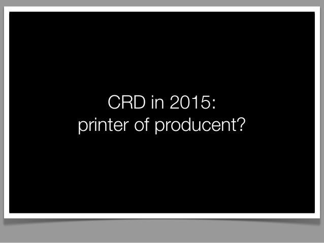 CRD in 2015: printer of producent?
