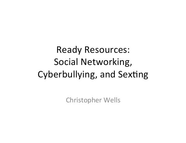 Ready	  Resources:	     Social	  Networking,	  Cyberbullying,	  and	  Sex:ng	          Christopher	  Wells