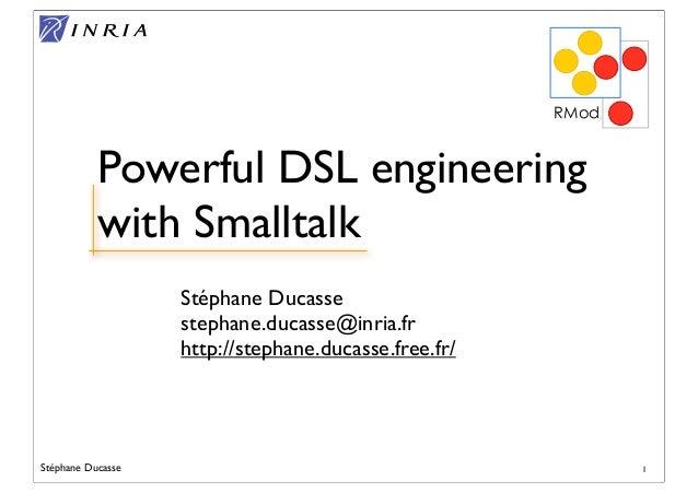 Stéphane Ducasse Stéphane Ducasse stephane.ducasse@inria.fr http://stephane.ducasse.free.fr/ RMod Powerful DSL engineering...