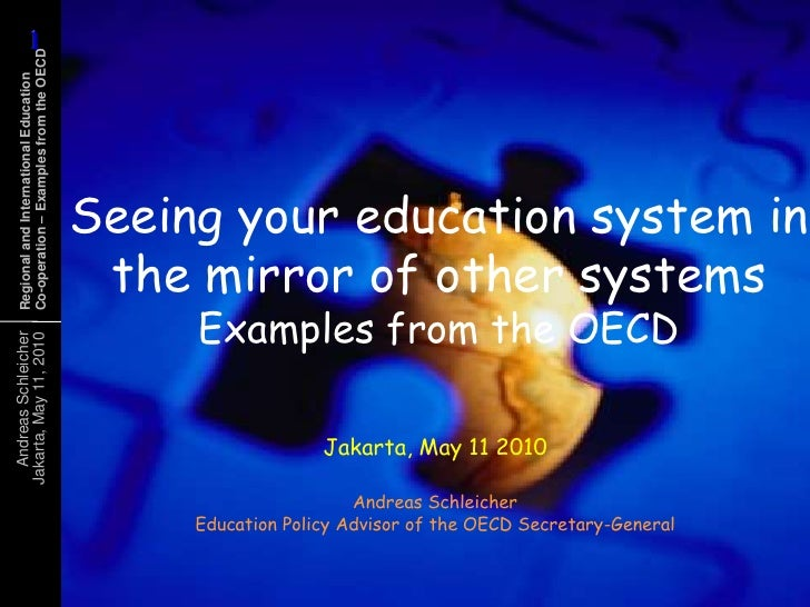 Seeing your education system in the mirror of other systemsExamples from the OECD<br />Jakarta, May 11 2010<br />Andreas S...