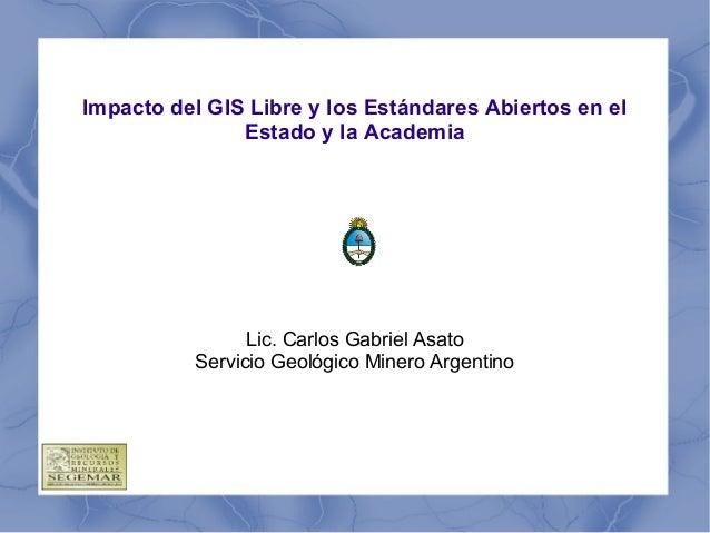 Impacto del GIS Libre y los Estándares Abiertos en el Estado y la Academia Lic. Carlos Gabriel Asato Servicio Geológico Mi...