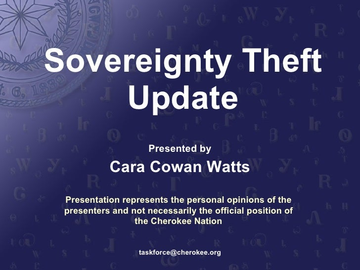 Sovereignty Theft Update Presented by Cara Cowan Watts [email_address] Presentation represents the personal opinions of th...