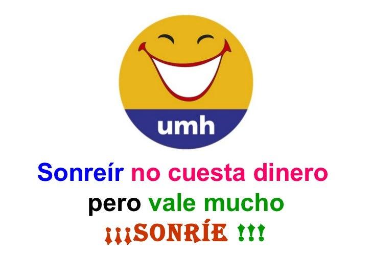 <ul><li>Sonreír  no cuesta dinero  </li></ul><ul><li>pero   vale mucho </li></ul><ul><li>¡¡¡SONRÍE  !!! </li></ul>