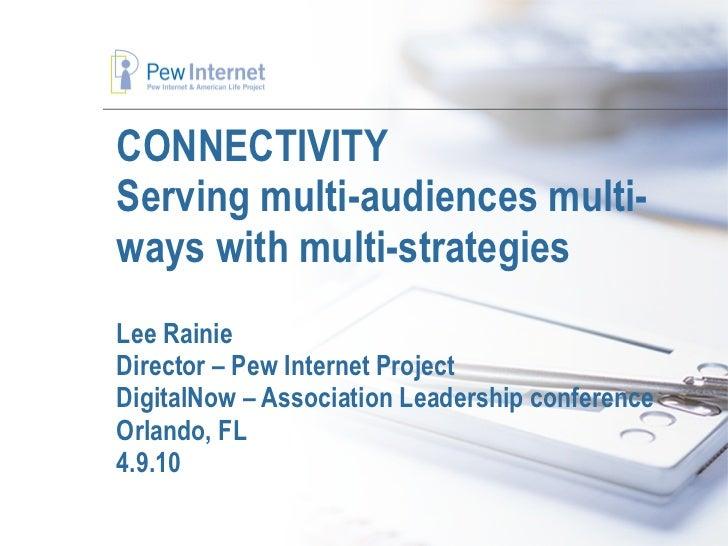 CONNECTIVITY Serving multi-audiences multi- ways with multi-strategies Lee Rainie Director – Pew Internet Project DigitalN...