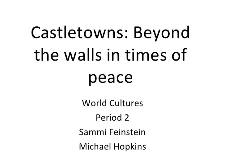 Castletowns: Beyond the walls in times of peace World Cultures Period 2 Sammi Feinstein Michael Hopkins