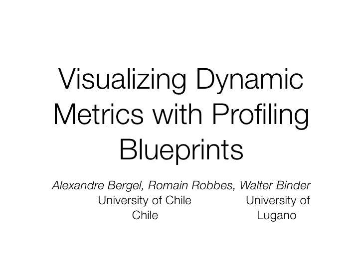 Visualizing Dynamic Metrics with Profiling      Blueprints Alexandre Bergel, Romain Robbes, Walter Binder         Universit...