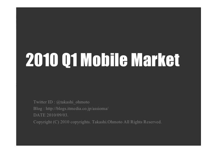 2010 Q1 Mobile Market   Twitter ID : @takashi_ohmoto  Blog : http://blogs.itmedia.co.jp/assioma/  DATE 2010/09/03.  Copyri...