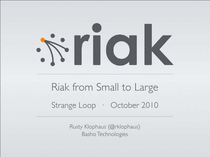 Riak from Small to Large Strange Loop · October 2010      Rusty Klophaus (@rklophaus)          Basho Technologies