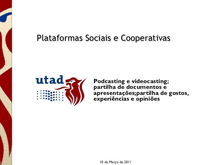 Plataformas Sociais e Cooperativas 10 de Março de 2011 Podcasting e videocasting; partilha de documentos e apresentações;p...