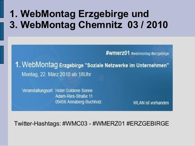 1. WebMontag Erzgebirge und 3. WebMontag Chemnitz 03 / 2010 Twitter-Hashtags: #WMC03 - #WMERZ01 #ERZGEBIRGE