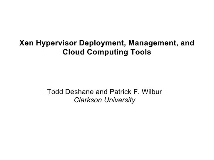 Xen Hypervisor Deployment, Management, and          Cloud Computing Tools      Todd Deshane and Patrick F. Wilbur         ...