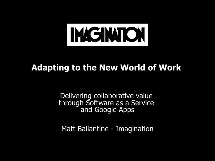 Adapting to the New World of Work  Delivering collaborative value  through Software as a Service  and Google Apps Matt Bal...