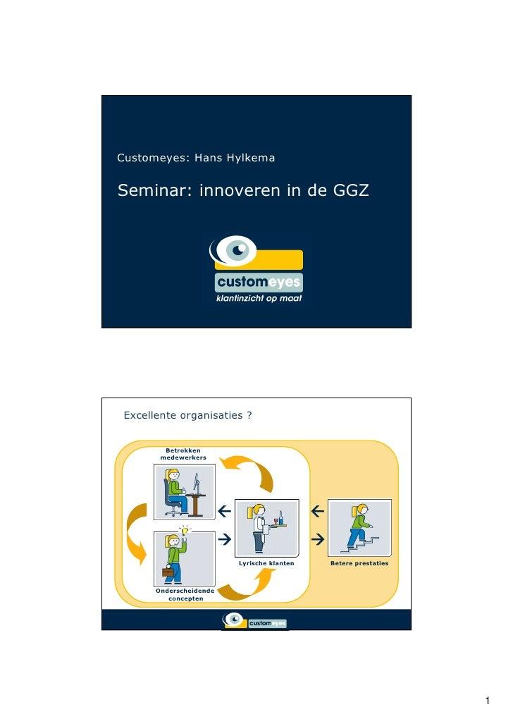 Customeyes: Hans Hylkema   Seminar: innoveren in de GGZ      Excellente organisaties ?            Betrokken         medewe...