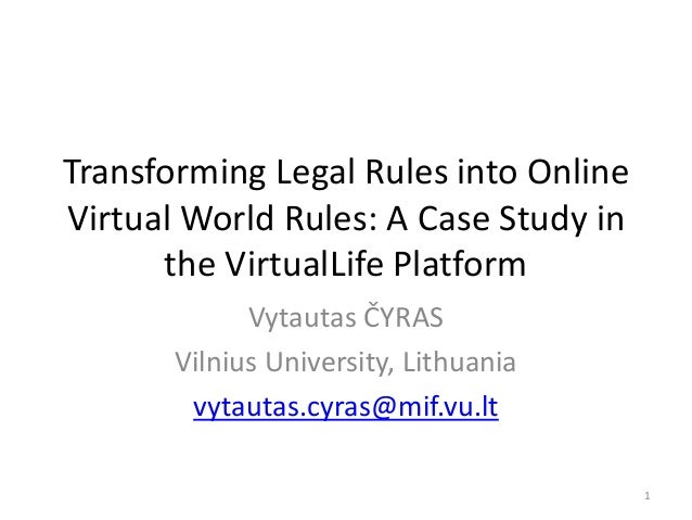 Transforming Legal Rules into Online Virtual World Rules: A Case Study in the VirtualLife Platform Vytautas ČYRAS Vilnius ...