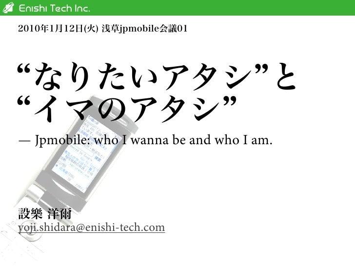 — Jpmobile: who I wanna be and who I am.     yoji.shidara@enishi-tech.com