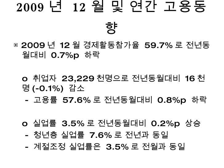 2009 년  12 월 및 연간 고용동향 <ul><li>▣  2009 년  12 월 경제활동참가율  59.7% 로 전년동월대비  0.7%p  하락 </li></ul><ul><li>o  취업자  23,229 천명으로 전년...