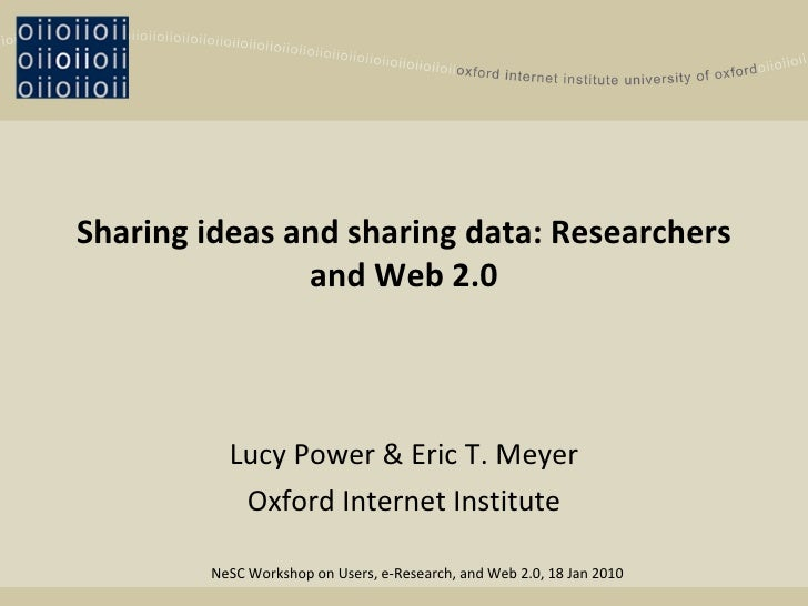 Sharing ideas and sharing data: Researchers and Web 2.0 Lucy Power & Eric T. Meyer Oxford Internet Institute NeSC Workshop...