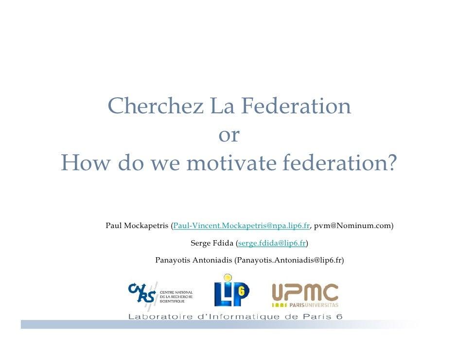 Cherchez La Federation              or How d we motivate federation? H   do        i   f d     i ?     Paul Mockapetris (P...