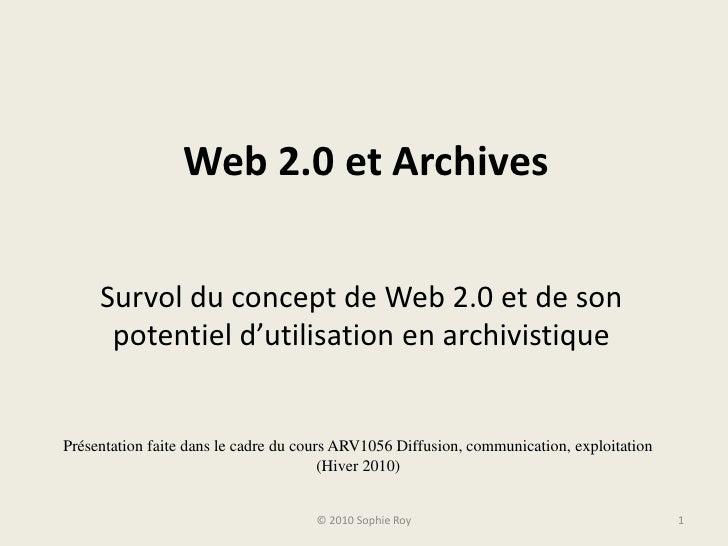 Web 2.0 et Archives<br />Survol du concept de Web 2.0 et de son potentiel d'utilisation en archivistique<br />© 2010 Sophi...