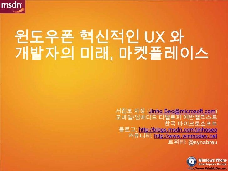 윈도우폰 혁신적인 UX 와 개발자의 미래, 마켓플레이스<br />서진호 차장 (Jinho.Seo@microsoft.com)<br /> 모바일/임베디드 디벨로퍼 에반젤리스트<br />한국 마이크로소프트<br />블로그: ...