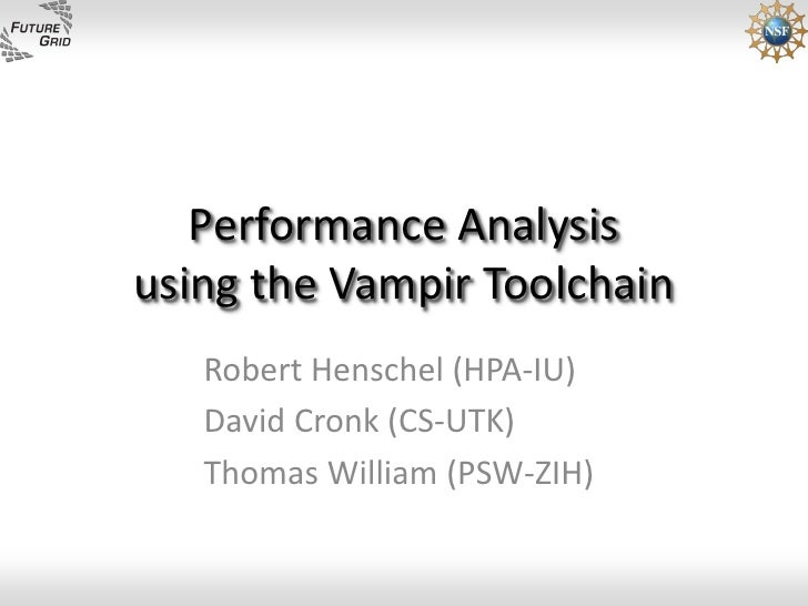 Performance Analysis using the Vampir Toolchain    Robert Henschel (HPA-IU)    David Cronk (CS-UTK)    Thomas William (PSW...