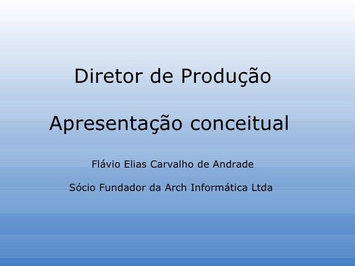 Diretor de Produção Apresentação conceitual  Flávio Elias Carvalho de Andrade Sócio Fundador da Arch Informática Ltda