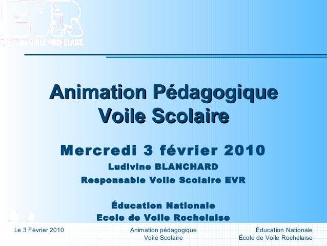 Éducation Nationale École de Voile Rochelaise Le 3 Février 2010 Animation pédagogique Voile Scolaire Animation Pédagogique...