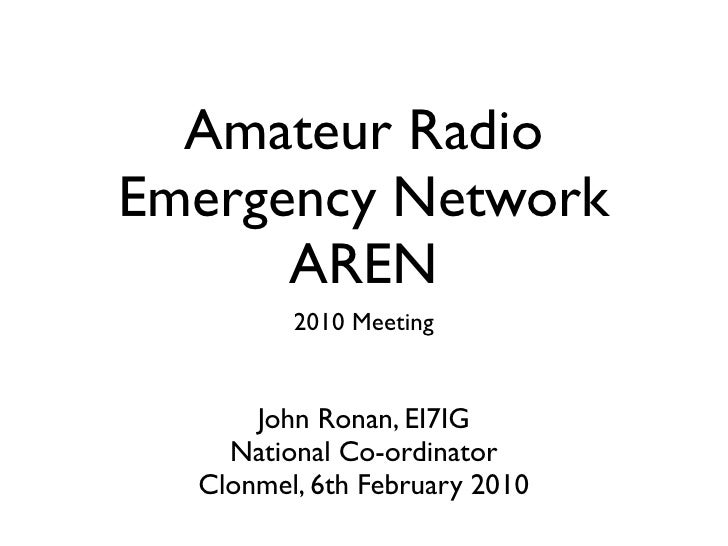 Amateur Radio Emergency Network       AREN          2010 Meeting         John Ronan, EI7IG     National Co-ordinator   Clo...