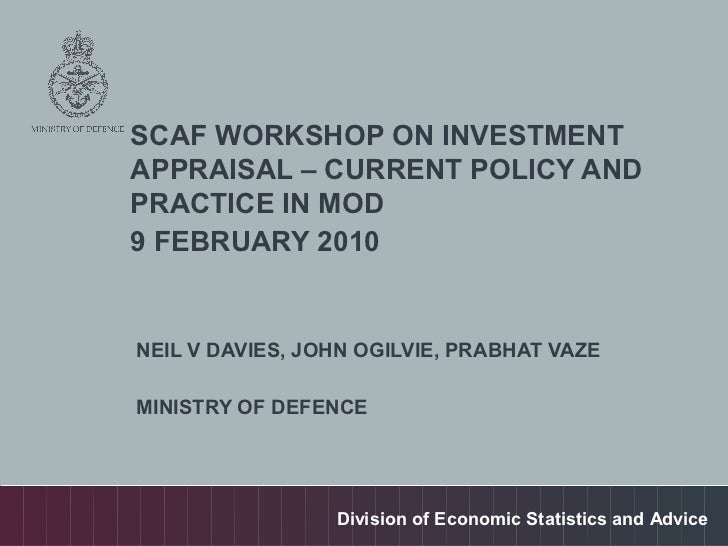 SCAF WORKSHOP ON INVESTMENTAPPRAISAL – CURRENT POLICY ANDPRACTICE IN MOD9 FEBRUARY 2010NEIL V DAVIES, JOHN OGILVIE, PRABHA...