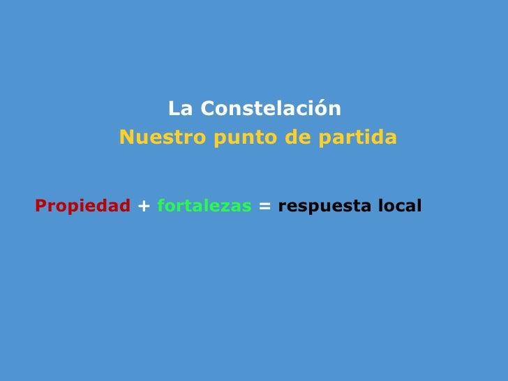 <ul><li>La Constelaci ón   </li></ul><ul><li>Nuestro punto de partida </li></ul><ul><li> </li></ul><ul><li>Propiedad  +  ...