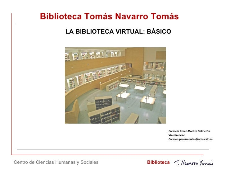 Biblioteca Tomás Navarro Tomás LA BIBLIOTECA VIRTUAL: BÁSICO Centro de Ciencias Humanas y Sociales Biblioteca Carmela Pére...