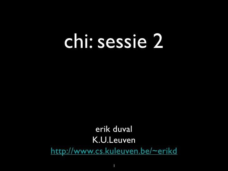 chi: sessie 2              erik duval           K.U.Leuven http://www.cs.kuleuven.be/~erikd                1