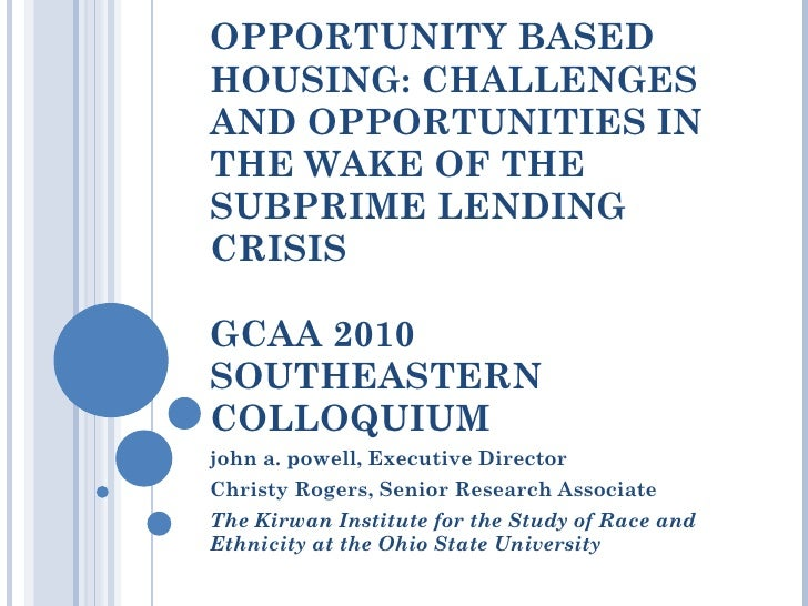 OPPORTUNITY BASED HOUSING: CHALLENGES AND OPPORTUNITIES IN THE WAKE OF THE SUBPRIME LENDING CRISIS GCAA 2010 SOUTHEASTERN ...