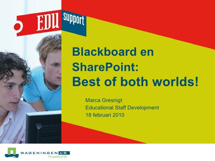 Blackboard en SharePoint:   Best of both worlds! Marca Gresnigt Educational Staff Development 18 februari 2010