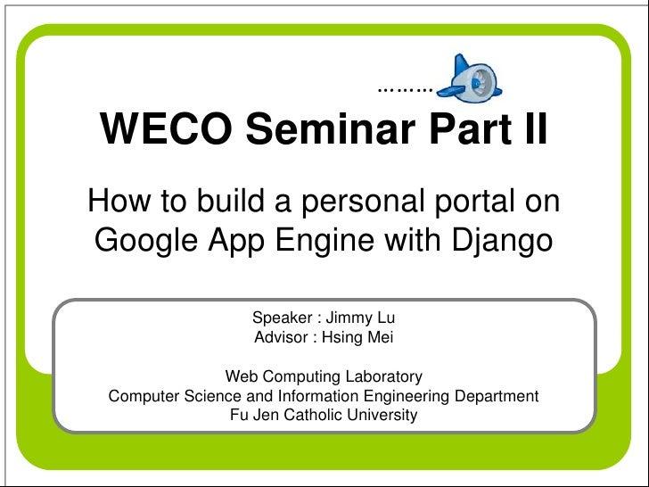 ……… WECO Seminar Part II How to build a personal portal on Google App Engine with Django                     Speaker : Jim...
