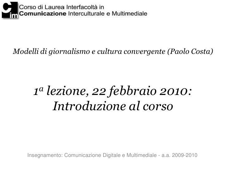 Modelli di giornalismo e cultura convergente (Paolo Costa)           1a lezione, 22 febbraio 2010:           Introduzione ...