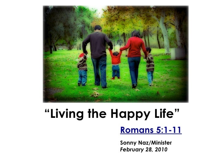 """ Living the Happy Life"" Romans 5:1-11 Sonny Naz/Minister February 28, 2010"