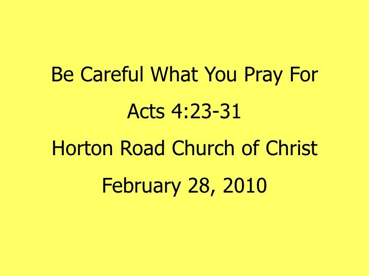 Be Careful What You Pray For Acts 4:23-31 Horton Road Church of Christ February 28, 2010