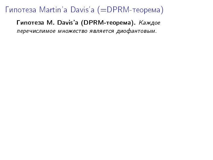 Ãèïîòåçà Martin'a Davis'à (=DPRM-òåîðåìà)     Ãèïîòåçà M. Davis'à (DPRM-òåîðåìà).   Êàæäîå    ïåðå÷èñëèìîå ìíîæåñòâî ÿâëÿå...