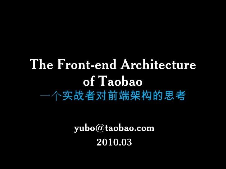 The Front-end Architectureof Taobao一个实战者对前端架构的思考<br />yubo@taobao.com<br />2010.03<br />