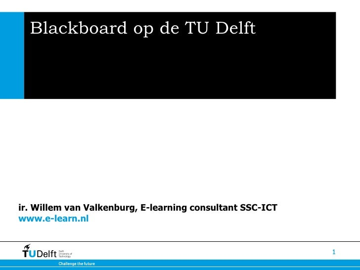 Blackboard op de TU Delft ir. Willem van Valkenburg, E-learning consultant SSC-ICT  www.e-learn.nl