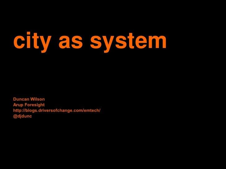 city as system<br />Duncan Wilson<br />Arup Foresighthttp://blogs.driversofchange.com/emtech/<br />@djdunc<br />