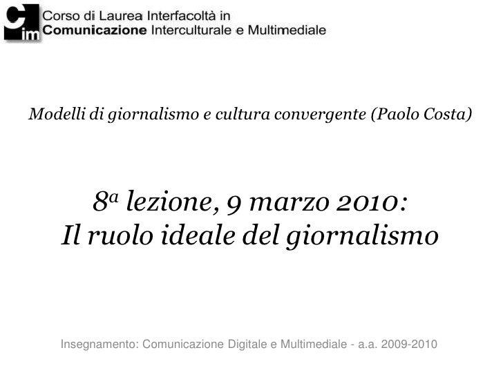 Modelli di giornalismo e cultura convergente (Paolo Costa)            8a lezione, 9 marzo 2010:     Il ruolo ideale del gi...