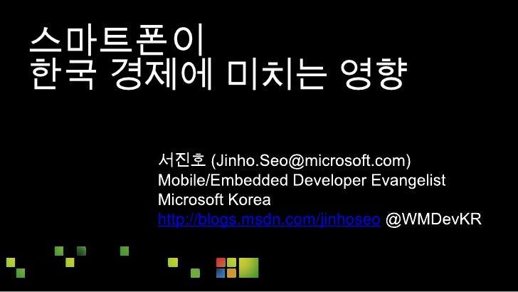 스마트폰이 <br />한국 경제에 미치는 영향<br />서진호 (Jinho.Seo@microsoft.com)<br />Mobile/Embedded Developer Evangelist<br />Microsoft Kore...
